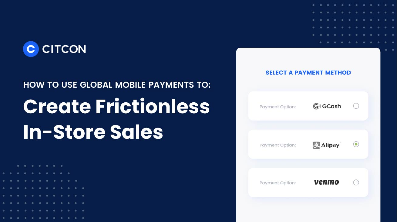 How Global Mobile Payments Create Frictionless Sales In-Store | Citcon