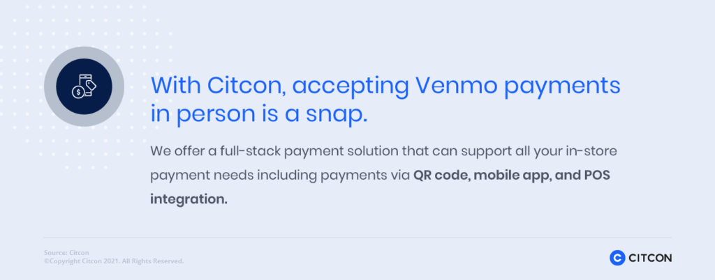 With Citcon, accepting Venmo payments in person is a snap. We offer a full-stack payment solution that can support all your in-store payment needs including payments via QR code, mobile app, and POS integration.
