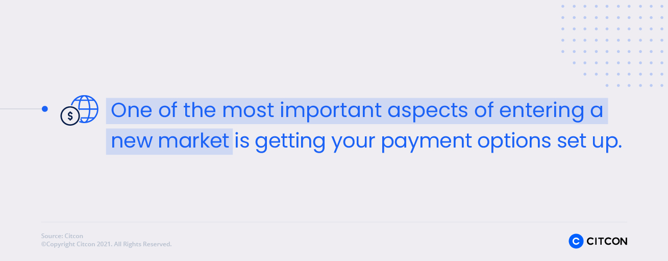 Getting payment options set up is one of the most important aspects of entering a new market.